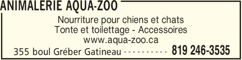 Animalerie Aqua-Zoo (819-246-3535) - Annonce illustrée======= - ANIMALERIE AQUA-ZOO 355 boul Gréber Gatineau 819 246-3535- - - - - - - - - - Nourriture pour chiens et chats Tonte et toilettage - Accessoires www.aqua-zoo.ca