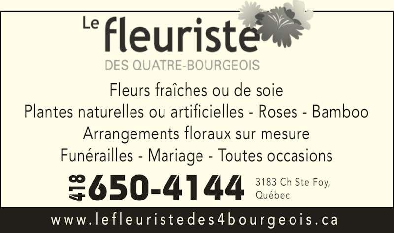 Le Fleuriste Des Quatre-Bourgeois (418-650-4144) - Annonce illustrée======= - Fleurs fraîches ou de soie Plantes naturelles ou artificielles - Roses - Bamboo Arrangements floraux sur mesure Funérailles - Mariage - Toutes occasions w w w . l e f l e u r i s t e d e s 4 b o u r g e o i s . c a 3183 Ch Ste Foy, Québec 650-4144418418