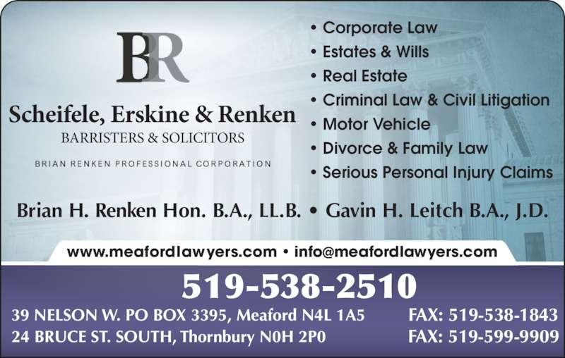 Scheifele Erskine & Renken (519-538-2510) - Display Ad - Brian H. Renken Hon. B.A., LL.B. • Gavin H. Leitch B.A., J.D. • Corporate Law • Estates & Wills • Real Estate • Criminal Law & Civil Litigation • Motor Vehicle • Divorce & Family Law • Serious Personal Injury Claims 519-538-2510 39 NELSON W. PO BOX 3395, Meaford N4L 1A5 FAX: 519-538-1843 24 BRUCE ST. SOUTH, Thornbury N0H 2P0 FAX: 519-599-9909