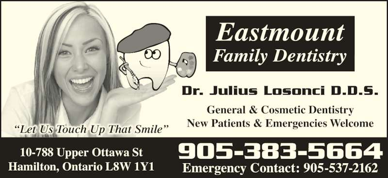"Dr Julius Losonci (905-383-5664) - Display Ad - ""Let Us Touch Up That Smile"" General & Cosmetic Dentistry New Patients & Emergencies Welcome Family Dentistry Eastmount Dr. Julius Losonci D.D.S. 10-788 Upper Ottawa St Hamilton, Ontario L8W 1Y1 905-383-5664 Emergency Contact: 905-537-2162"
