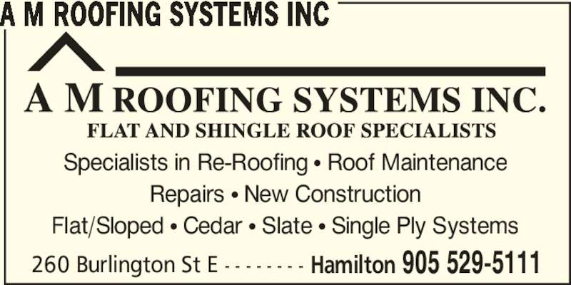 A M Roofing Systems Inc (905-529-5111) - Display Ad - A M ROOFING SYSTEMS INC Specialists in Re-Roofing π Roof Maintenance Repairs π New Construction Flat/Sloped π Cedar π Slate π Single Ply Systems 260 Burlington St E - - - - - - - - Hamilton 905 529-5111