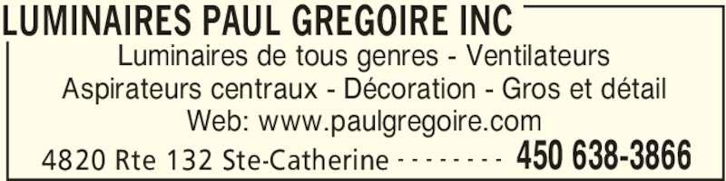 Luminaires Paul Grégoire Inc (450-638-3866) - Annonce illustrée======= - LUMINAIRES PAUL GREGOIRE INC 4820 Rte 132 Ste-Catherine 450 638-3866- - - - - - - - Luminaires de tous genres - Ventilateurs Aspirateurs centraux - Décoration - Gros et détail Web: www.paulgregoire.com