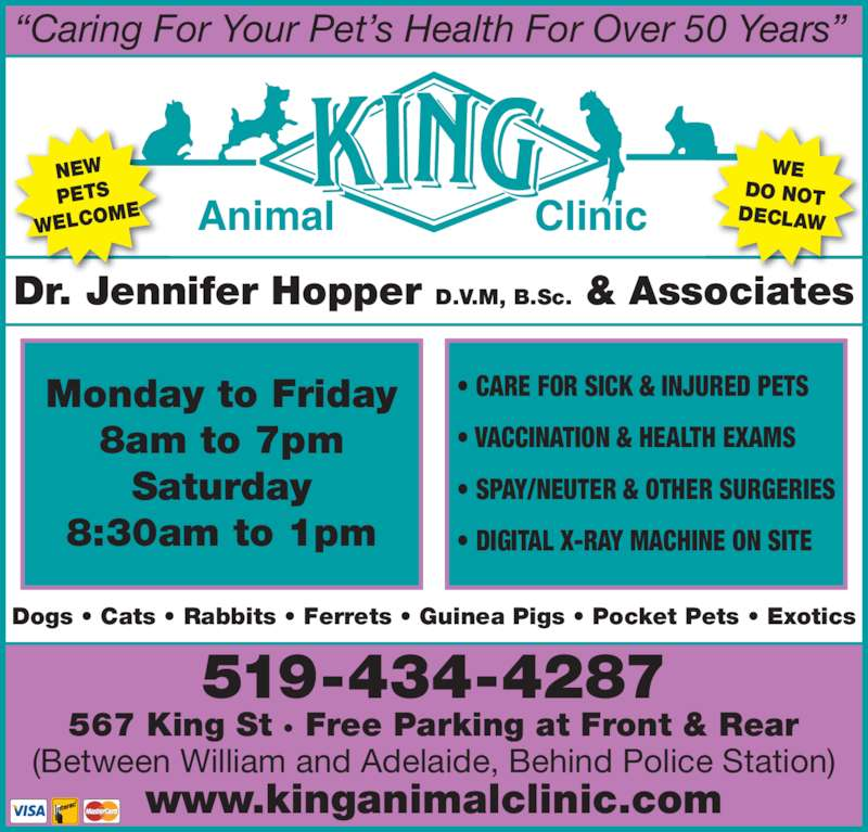 "King Animal Clinic (519-434-4287) - Display Ad - Animal Clinic ""Caring For Your Pet's Health For Over 50 Years"" NEW PETS WELCO ME WE DO NOT DECLAW Dr. Jennifer Hopper D.V.M, B.Sc. & Associates 519-434-4287 567 King St · Free Parking at Front & Rear (Between William and Adelaide, Behind Police Station) www.kinganimalclinic.com Monday to Friday 8am to 7pm Saturday 8:30am to 1pm • CARE FOR SICK & INJURED PETS • VACCINATION & HEALTH EXAMS • SPAY/NEUTER & OTHER SURGERIES • DIGITAL X-RAY MACHINE ON SITE Dogs • Cats • Rabbits • Ferrets • Guinea Pigs • Pocket Pets • Exotics"