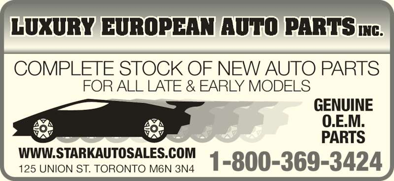 Luxury European Auto Parts Inc (416-654-7222) - Display Ad - WWW.STARKAUTOSALES.COM 125 UNION ST. TORONTO M6N 3N4 COMPLETE STOCK OF NEW AUTO PARTS FOR ALL LATE & EARLY MODELS GENUINE O.E.M. PARTS 1-800-369-3424