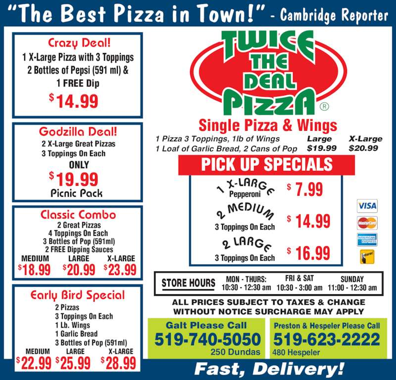 Twice The Deal Pizza (519-740-5050) - Annonce illustrée======= - 1 Pizza 3 Toppings, 1lb of Wings Preston & Hespeler Please Call 519-623-2222 480 Hespeler 2 M EDIUM 1 X -LARGE 3 Toppings On Each Pepperoni 3 Toppings On Each 16.99$ 14.99$ 7.99$ 2 LARGE  ALL PRICES SUBJECT TO TAXES & CHANGE WITHOUT NOTICE SURCHARGE MAY APPLY Galt Please Call 519-740-5050 250 Dundas Single Pizza & Wings PICK UP SPECIALS 3 Toppings On Each                ONLY 19.99$ 1 Garlic Bread 3 Bottles of Pop (591ml) 22.99$ MEDIUM 28.99$ X-LARGELARGE $25.99 Fast, Delivery! Crazy Deal! 14.99$ 4 Toppings On Each  3 Bottles of Pop (591ml) 2 FREE Dipping Sauces LARGEMEDIUM X-LARGE 20.99$18.99$ 23.99$ Early Bird Special 1 Loaf of Garlic Bread, 2 Cans of Pop Large $19.99 X-Large $20.99 1 X-Large Pizza with 3 Toppings 2 Bottles of Pepsi (591 ml) & 1 FREE Dip Godzilla Deal! STORE HOURS FRI & SAT10:30 - 3:00 am Picnic Pack 2 X-Large Great Pizzas SUNDAY 11:00 - 12:30 am MON - THURS: 10:30 - 12:30 am Classic Combo 2 Great Pizzas 3 Toppings On Each 1 Lb. Wings 2 Pizzas