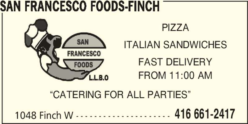 "San Francesco Foods (416-661-2411) - Display Ad - 416 661-2417 SAN FRANCESCO FOODS-FINCH 1048 Finch W - - - - - - - - - - - - - - - - - - - - - PIZZA ITALIAN SANDWICHES FAST DELIVERY FROM 11:00 AM ""CATERING FOR ALL PARTIES"""