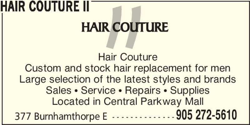 Hair Couture II (905-272-5610) - Display Ad - 377 Burnhamthorpe E - - - - - - - - - - - - - - 905 272-5610 HAIR COUTURE II Hair Couture Custom and stock hair replacement for men Large selection of the latest styles and brands Sales • Service • Repairs • Supplies Located in Central Parkway Mall
