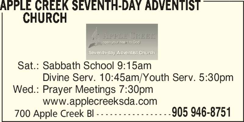 Apple Creek Seventh-Day Adventist Church (905-946-8751) - Display Ad - www.applecreeksda.com  905 946-8751 open your heart to God Seventh-day Adventist Church APPLE CREEK SEVENTH-DAY ADVENTIST           CHURCH 700 Apple Creek Bl - - - - - - - - - - - - - - - - -  Sat.: Sabbath School 9:15am   Divine Serv. 10:45am/Youth Serv. 5:30pm  Wed.: Prayer Meetings 7:30pm