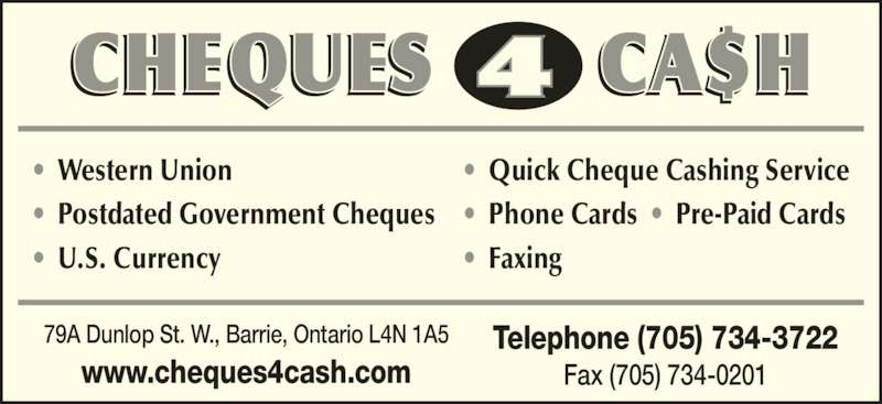 Cheques 4 Cash (705-734-3722) - Display Ad - www.cheques4cash.com Telephone (705) 734-3722 Fax (705) 734-0201 •  Western Union •  Postdated Government Cheques •  U.S. Currency •  Quick Cheque Cashing Service •  Phone Cards  •  Pre-Paid Cards •  Faxing 79A Dunlop St. W., Barrie, Ontario L4N 1A5