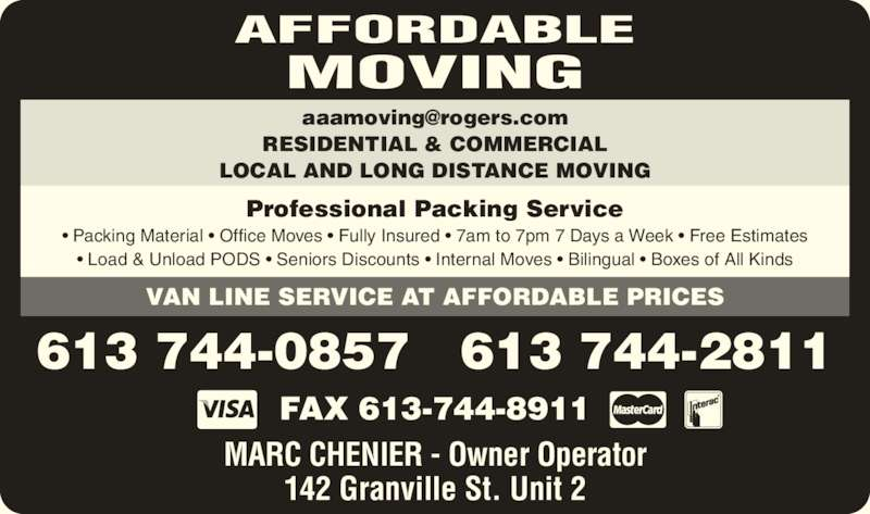 Affordable Moving (613-744-0857) - Display Ad - • Packing Material • Office Moves • Fully Insured • 7am to 7pm 7 Days a Week • Free Estimates • Load & Unload PODS • Seniors Discounts • Internal Moves • Bilingual • Boxes of All Kinds AFFORDABLE MOVING Professional Packing Service VAN LINE SERVICE AT AFFORDABLE PRICES FAX 613-744-8911 MARC CHENIER - Owner Operator 142 Granville St. Unit 2 613 744-0857   613 744-2811 RESIDENTIAL & COMMERCIAL LOCAL AND LONG DISTANCE MOVING