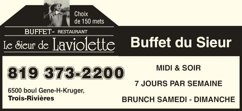 Restaurant Le Sieur de Laviolette (8193732200) - Annonce illustrée======= - Le Sieur de Laviolette Choix   6500 boul Gene-H-Kruger,  Trois-Rivières BRUNCH SAMEDI - DIMANCHE MIDI & SOIR 7 JOURS PAR SEMAINE Buffet du Sieur de 150 mets 819 373-2200 BUFFET- RESTAURANT