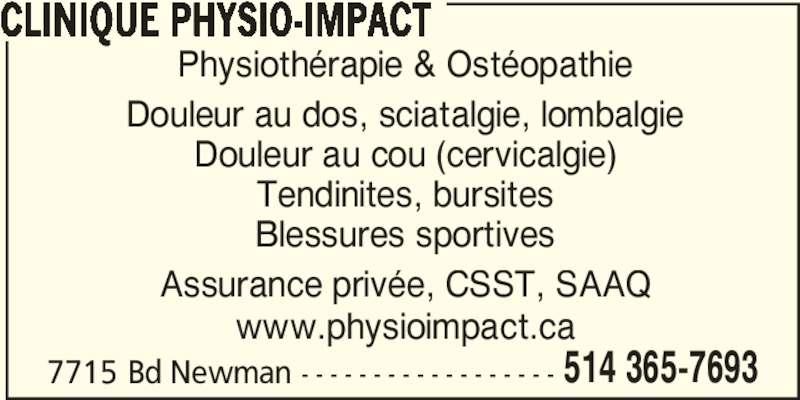 Clinique Physio-Impact (514-365-7693) - Annonce illustrée======= - 7715 Bd Newman - - - - - - - - - - - - - - - - - - 514 365-7693 CLINIQUE PHYSIO-IMPACT Physiothérapie & Ostéopathie Douleur au dos, sciatalgie, lombalgie Douleur au cou (cervicalgie) Tendinites, bursites Blessures sportives Assurance privée, CSST, SAAQ www.physioimpact.ca