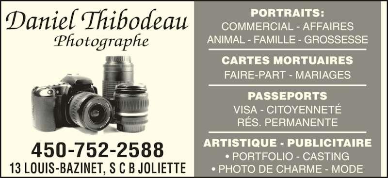 Daniel Thibodeau Photographe (450-752-2588) - Annonce illustrée======= - • PORTFOLIO - CASTING • PHOTO DE CHARME - MODE ARTISTIQUE - PUBLICITAIRE CARTES MORTUAIRES FAIRE-PART - MARIAGES VISA - CITOYENNETÉ RÉS. PERMANENTE PASSEPORTS 450-752-2588 13 LOUIS-BAZINET, S C B JOLIETTE PORTRAITS: COMMERCIAL - AFFAIRES ANIMAL - FAMILLE - GROSSESSE