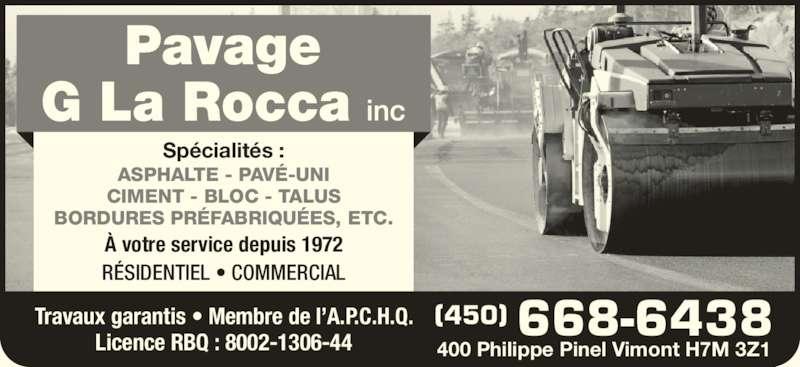 Pavage G La Rocca Inc (450-668-6438) - Annonce illustrée======= - Spécialités : ASPHALTE - PAVÉ-UNI CIMENT - BLOC - TALUS BORDURES PRÉFABRIQUÉES, ETC. RÉSIDENTIEL • COMMERCIAL À votre service depuis 1972 Travaux garantis • Membre de l'A.P.C.H.Q. Licence RBQ : 8002-1306-44 (450) 668-6438 400 Philippe Pinel Vimont H7M 3Z1
