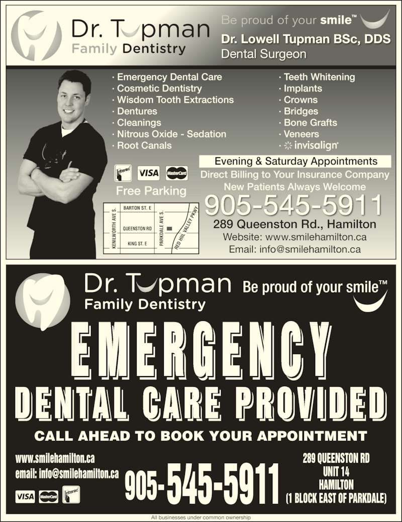 Dental Care Emergencies (905-545-5911) - Display Ad - Direct Billing to Your Insurance Company New Patients Always Welcome 905-545-5911 Evening & Saturday Appointments All businesses under common ownership E M E R G E N C Y CALL AHEAD TO BOOK YOUR APPOINTMENT 289 QUEENSTON RD UNIT 14 HAMILTON (1 BLOCK EAST OF PARKDALE)545-5911905- Free Parking D E N TA L  C A R E  P R O V I D E D  I Be proud of your smile™ · Emergency Dental Care Dr. Lowell Tupman BSc, DDS Dental Surgeon Be proud of your smile™ · Cosmetic Dentistry · Wisdom Tooth Extractions · Dentures · Cleanings · Nitrous Oxide - Sedation · Root Canals · Teeth Whitening · Implants · Crowns · Bridges · Bone Grafts www.smilehamilton.ca · Veneers · BARTON ST. E QUEENSTON RD KING ST. E PA RK DA LE 289 Queenston Rd., Hamilton Website: www.smilehamilton.ca  A VE  S KE NI LW OR TH  A VE  S RE D  HI IL  V AL LE Y  PK PA RK DA LE  A VE  S .. KE NI LW OR TH  A VE  S