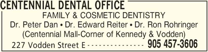 Centennial Dental Office (905-457-3606) - Display Ad - CENTENNIAL DENTAL OFFICE 227 Vodden Street E 905 457-3606- - - - - - - - - - - - - - - FAMILY & COSMETIC DENTISTRY Dr. Peter Dan • Dr. Edward Reiter • Dr. Ron Rohringer (Centennial Mall-Corner of Kennedy & Vodden)