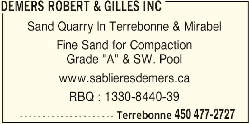 "Demers Robert & Gilles Inc (450-477-2727) - Display Ad - DEMERS ROBERT & GILLES INC  Terrebonne 450 477-2727- - - - - - - - - - - - - - - - - - - - - Sand Quarry In Terrebonne & Mirabel Fine Sand for Compaction Grade ""A"" & SW. Pool www.sablieresdemers.ca RBQ : 1330-8440-39"