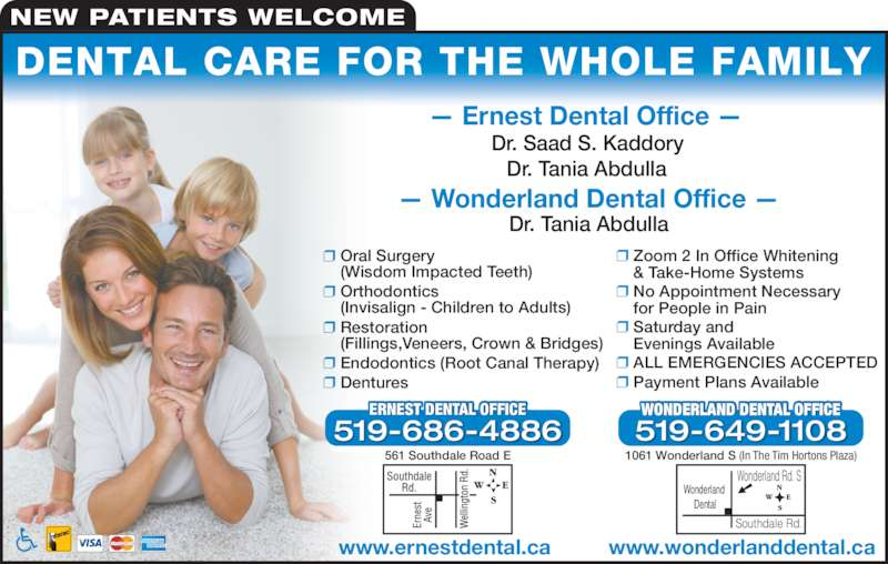 Ernest Dental Office (5196864886) - Display Ad - Oral Surgery  (Wisdom Impacted Teeth)  Orthodontics NEW PATIENTS WELCOME  Restoration  (Fillings,Veneers, Crown & Bridges)  Endodontics (Root Canal Therapy)  Dentures  Zoom 2 In Office Whitening  & Take-Home Systems  No Appointment Necessary  for People in Pain  (Invisalign - Children to Adults)  Saturday and  Evenings Available  ALL EMERGENCIES ACCEPTED  Payment Plans Available — Ernest Dental Office — Dr. Saad S. Kaddory Dr. Tania Abdulla — Wonderland Dental Office — Dr. Tania Abdulla 561 Southdale Road E T DENTAL OFFERNES ICE 519-686-4886 www.ernestdental.ca Wonderland  Dental Wonderland Rd. S Southdale Rd. 1061 Wonderland S (In The Tim Hortons Plaza) WONDERLAND DENTAL OFFICE 519-649-1108 www.wonderlanddental.ca DENTAL CARE FOR THE WHOLE FAMILY