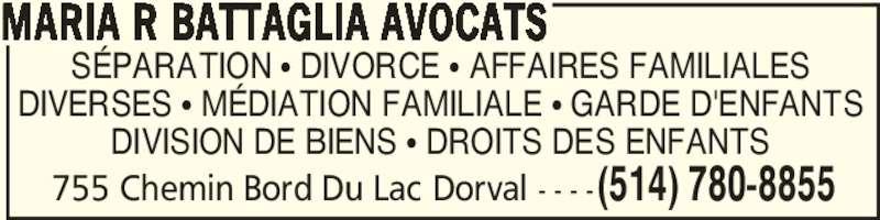 Maria R Battaglia Avocats (514-780-8855) - Annonce illustrée======= - 755 Chemin Bord Du Lac Dorval - - - -(514) 780-8855 SÉPARATION π DIVORCE π AFFAIRES FAMILIALES DIVERSES π MÉDIATION FAMILIALE π GARDE D'ENFANTS DIVISION DE BIENS π DROITS DES ENFANTS MARIA R BATTAGLIA AVOCATS