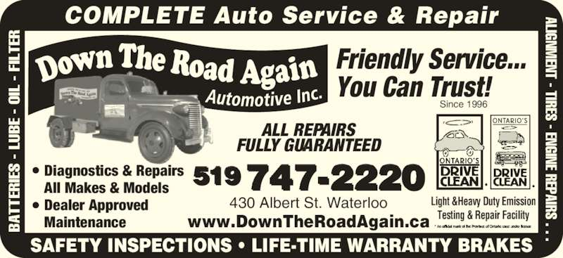 Down The Road Automotive Inc (519-747-2220) - Display Ad - 519747-2220 430 Albert St. Waterloo Light &Heavy Duty Emission Testing & Repair Facility Friendly Service... You Can Trust! ALL REPAIRS FULLY GUARANTEED BA TT ER IE S  - L UB E  - O IL  -  FI LT ER ALIGNM ENT - TIRES - ENGINE REPAIRS . . . SAFETY INSPECTIONS • LIFE-TIME WARRANTY BRAKES www.DownTheRoadAgain.ca Since 1996 COMPLETE Auto Service & Repair Diagnostics & Repairs All Makes & Models Dealer Approved MaintenanceBA TT ER IE S  - L UB E  - O IL  -  FI LT ER ALIGNM ENT - TIRES - ENGINE REPAIRS . . .