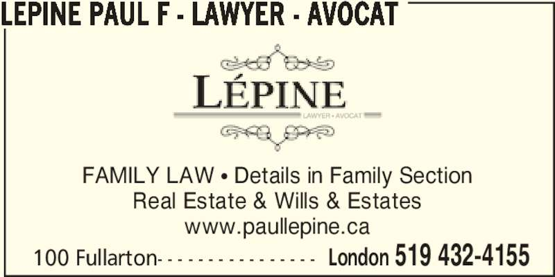 Paul Lepine Law Office (226-658-1050) - Display Ad - FAMILY LAW π Details in Family Section Real Estate & Wills & Estates www.paullepine.ca 100 Fullarton- - - - - - - - - - - - - - - - London 519 432-4155 LEPINE PAUL F - LAWYER - AVOCAT