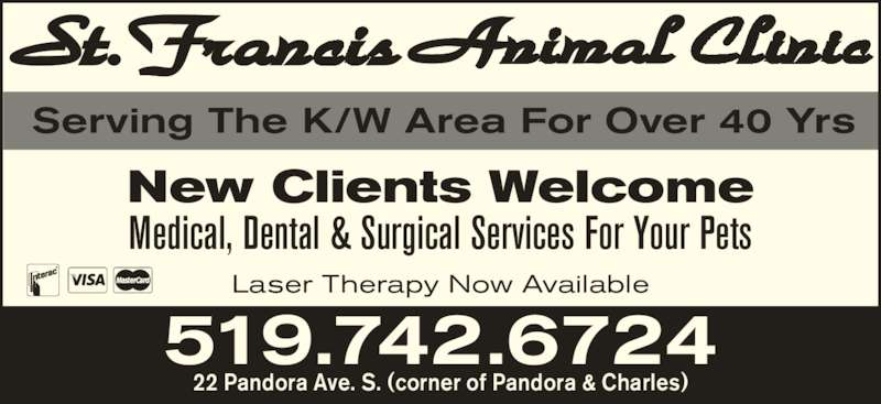 St Francis Animal Clinic (519-742-6724) - Display Ad - Serving The K/W Area For Over 40 Yrs New Clients Welcome Medical, Dental & Surgical Services For Your Pets 519.742.6724 22 Pandora Ave. S. (corner of Pandora & Charles) Laser Therapy Now Available