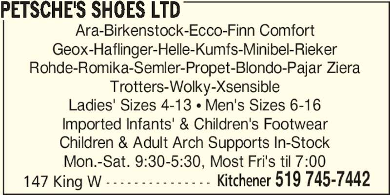 Petsche's Shoes Ltd (519-745-7442) - Display Ad - 147 King W - - - - - - - - - - - - - - - Kitchener 519 745-7442 PETSCHE'S SHOES LTD Ara-Birkenstock-Ecco-Finn Comfort Children & Adult Arch Supports In-Stock Mon.-Sat. 9:30-5:30, Most Fri's til 7:00 Geox-Haflinger-Helle-Kumfs-Minibel-Rieker Rohde-Romika-Semler-Propet-Blondo-Pajar Ziera Trotters-Wolky-Xsensible Ladies' Sizes 4-13 π Men's Sizes 6-16 Imported Infants' & Children's Footwear