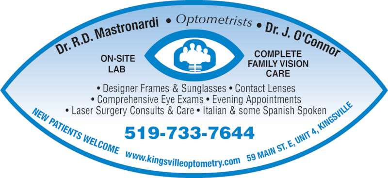 Mastronardi Richard Dr (519-733-7644) - Display Ad - • Comprehensive Eye Exams • Evening Appointments • Laser Surgery Consults & Care • Italian & some Spanish Spoken 519-733-7644 Dr. R .D. M astrona rdi  • Optometrists • Dr. J. O'Connor NEW PATIENTS WELCOME   www.kingsvilleoptometry.com   5 9 MAI N ST.  E, U FAMILY VISION CARE  ON-SITE LAB • Designer Frames & Sunglasses • Contact Lenses NIT  4,  KIN GS VIL LE COMPLETE