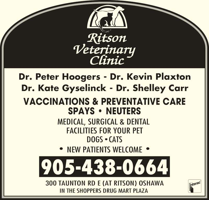 Ritson Veterinary Clinic (905-438-0664) - Display Ad - •  NEW PATIENTS WELCOME  • 905-438-0664 300 TAUNTON RD E (AT RITSON) OSHAWA IN THE SHOPPERS DRUG MART PLAZA  Dr. Peter Hoogers - Dr. Kevin Plaxton Dr. Kate Gyselinck - Dr. Shelley Carr VACCINATIONS & PREVENTATIVE CARE SPAYS • NEUTERS MEDICAL, SURGICAL & DENTAL  FACILITIES FOR YOUR PET DOGS • CATS