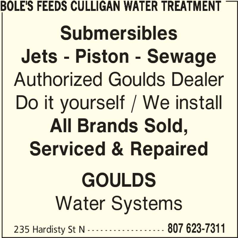 Bole's Feeds Culligan Water Treatment (807-623-7311) - Display Ad - BOLE'S FEEDS CULLIGAN WATER TREATMENT Submersibles Jets - Piston - Sewage Authorized Goulds Dealer Do it yourself / We install All Brands Sold, Serviced & Repaired GOULDS Water Systems 235 Hardisty St N - - - - - - - - - - - - - - - - - - 807 623-7311