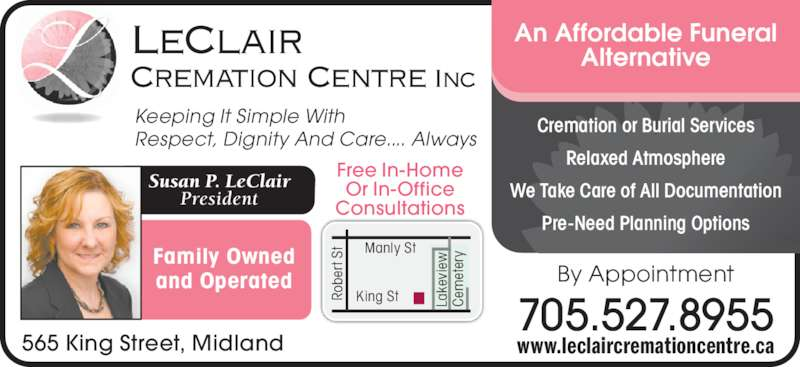 LeClair Cremation Centre (705-527-8955) - Display Ad - vi Family Owned and Operated King StRo be rt  ew Ce St La ke et er Free In-Home yManly St Susan P. LeClair President Keeping It Simple With Respect, Dignity And Care.... Always LeClair Cremation Centre Inc Or In-Office Consultations 565 King Street, Midland Cremation or Burial Services Relaxed Atmosphere We Take Care of All Documentation Pre-Need Planning Options An Affordable Funeral Alternative www.leclaircremationcentre.ca By Appointment 705.527.8955
