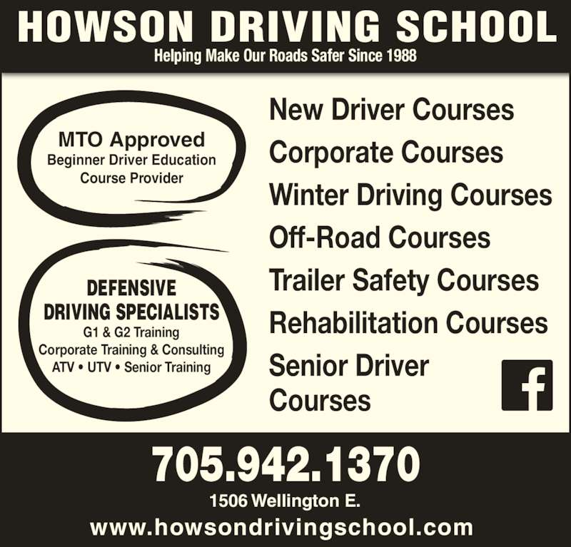 Howson Driving School (705-942-1370) - Display Ad - 1506 Wellington E. www.howsondrivingschool.com Helping Make Our Roads Safer Since 1988 705.942.1370 New Driver Courses Corporate Courses Winter Driving Courses Off-Road Courses Trailer Safety Courses Rehabilitation Courses Senior Driver Courses DEFENSIVE DRIVING SPECIALISTS G1 & G2 Training Corporate Training & Consulting ATV • UTV • Senior Training MTO Approved Beginner Driver Education Course Provider