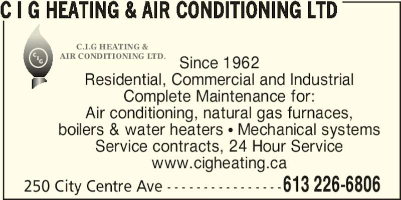 C I G Heating & Air Conditioning Ltd (613-226-6806) - Display Ad - Since 1962 Residential, Commercial and Industrial Complete Maintenance for: Air conditioning, natural gas furnaces, boilers & water heaters π Mechanical systems Service contracts, 24 Hour Service www.cigheating.ca 250 City Centre Ave - - - - - - - - - - - - - - - -613 226-6806 C I G HEATING & AIR CONDITIONING LTD IG C.I.G HEATING & AIR CONDITIONING LTD.