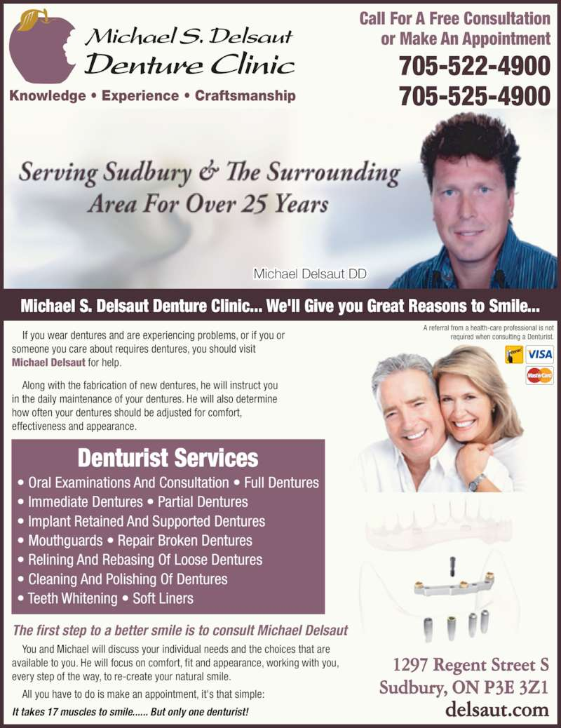 Delsaut Michael S Denture Clinic (705-522-4900) - Display Ad - Knowledge • Experience • Craftsmanship Michael Delsaut DD Call For A Free Consultation or Make An Appointment 705-522-4900 705-525-4900 Michael S. Delsaut Denture Clinic... We'll Give you Great Reasons to Smile...     If you wear dentures and are experiencing problems, or if you or someone you care about requires dentures, you should visit Michael Delsaut for help.     Along with the fabrication of new dentures, he will instruct you in the daily maintenance of your dentures. He will also determine how often your dentures should be adjusted for comfort, effectiveness and appearance. The first step to a better smile is to consult Michael Delsaut     You and Michael will discuss your individual needs and the choices that are available to you. He will focus on comfort, fit and appearance, working with you, every step of the way, to re-create your natural smile.     All you have to do is make an appointment, it's that simple: It takes 17 muscles to smile...... But only one denturist! Denturist Services • Oral Examinations And Consultation • Full Dentures • Immediate Dentures • Partial Dentures • Implant Retained And Supported Dentures • Mouthguards • Repair Broken Dentures • Relining And Rebasing Of Loose Dentures • Cleaning And Polishing Of Dentures • Teeth Whitening • Soft Liners 1297 Regent Street S Sudbury, ON P3E 3Z1 delsaut.com A referral from a health-care professional is not required when consulting a Denturist.