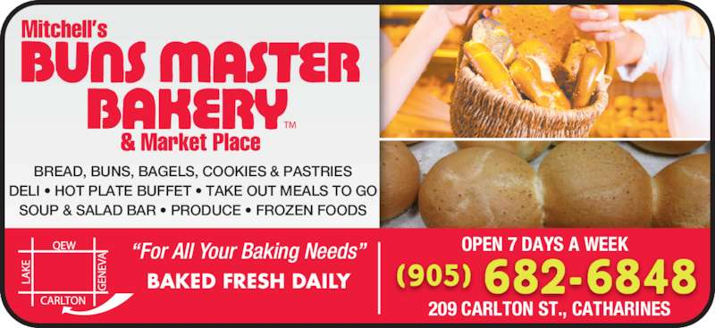 """Mitchell's Buns Master Bakery & Market Place (905-682-6848) - Display Ad - """"For All Your Baking Needs"""" BAKED FRESH DAILY OPEN 7 DAYS A WEEK 209 CARLTON ST., CATHARINES BREAD, BUNS, BAGELS, COOKIES & PASTRIES DELI • HOT PLATE BUFFET • TAKE OUT MEALS TO GO SOUP & SALAD BAR • PRODUCE • FROZEN FOODS (905) 682-6848"""