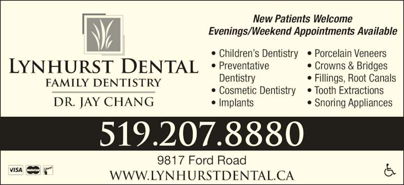 Lynhurst Dental (519-207-8880) - Display Ad - www.lynhurstdental.ca 519.207.8880 9817 Ford Road New Patients Welcome Evenings/Weekend Appointments Available Dr. Jay Chang • Children's Dentistry • Preventative   Dentistry • Cosmetic Dentistry • Implants • Porcelain Veneers • Crowns & Bridges • Fillings, Root Canals • Tooth Extractions • Snoring Appliances