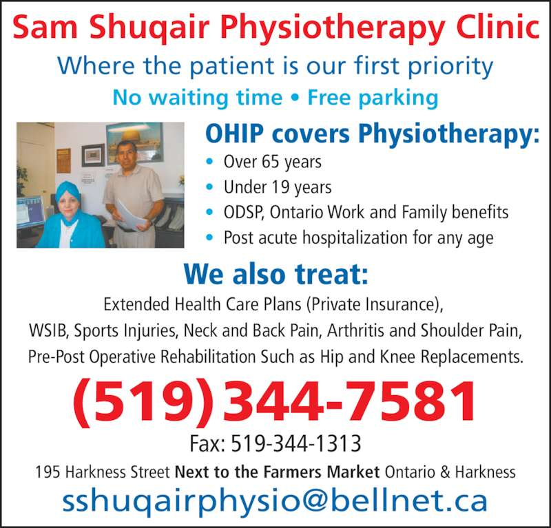 Shuqair Sam Physiotherapy (519-344-7581) - Display Ad - Sam Shuqair Physiotherapy Clinic Where the patient is our first priority No waiting time • Free parking OHIP covers Physiotherapy: •  Over 65 years •  Under 19 years •  ODSP, Ontario Work and Family benefits •  Post acute hospitalization for any age We also treat: Extended Health Care Plans (Private Insurance),  WSIB, Sports Injuries, Neck and Back Pain, Arthritis and Shoulder Pain, Pre-Post Operative Rehabilitation Such as Hip and Knee Replacements. 195 Harkness Street Next to the Farmers Market Ontario & Harkness Fax: 519-344-1313 (519) 344-7581