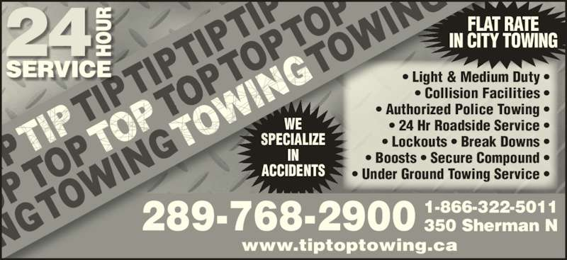 Tip Top Towing Inc (905-524-3355) - Display Ad - WE www.tiptoptowing.ca • Light & Medium Duty • • Collision Facilities • • Authorized Police Towing • • 24 Hr Roadside Service • • Lockouts • Break Downs • • Boosts • Secure Compound • • Under Ground Towing Service • 1-866-322-5011 350 Sherman N289-768-2900 FLAT RATE IN CITY TOWING SPECIALIZE IN ACCIDENTS