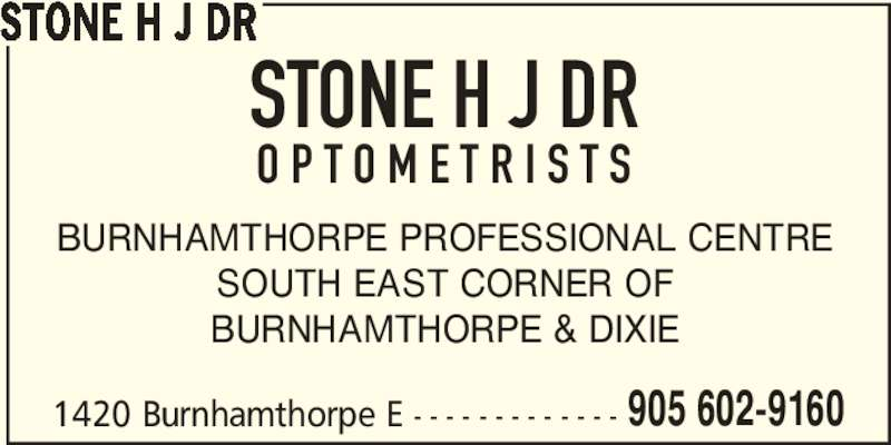 Stone H J Dr (905-602-9160) - Display Ad - 1420 Burnhamthorpe E - - - - - - - - - - - - - 905 602-9160 STONE H J DR BURNHAMTHORPE PROFESSIONAL CENTRE SOUTH EAST CORNER OF BURNHAMTHORPE & DIXIE STONE H J DR O P T O M E T R I S T S