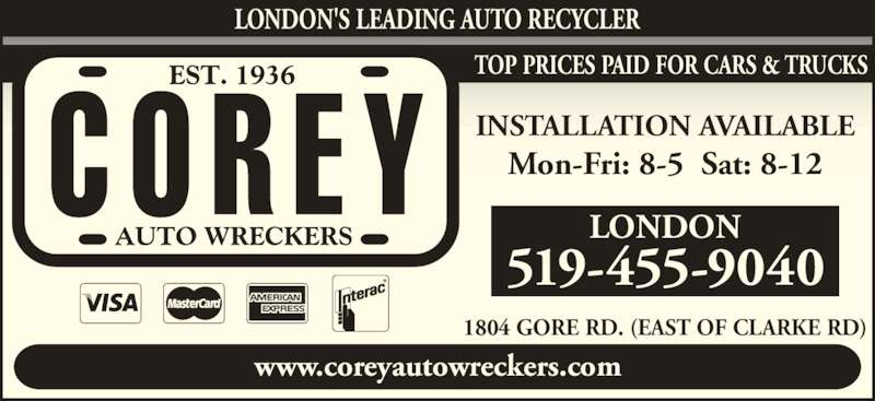 Corey Auto Wreckers (519-455-9040) - Display Ad - LONDON'S LEADING AUTO RECYCLER www.coreyautowreckers.com 1804 GORE RD. (EAST OF CLARKE RD) TOP PRICES PAID FOR CARS & TRUCKS LONDON 519-455-9040 INSTALLATION AVAILABLE Mon-Fri: 8-5  Sat: 8-12