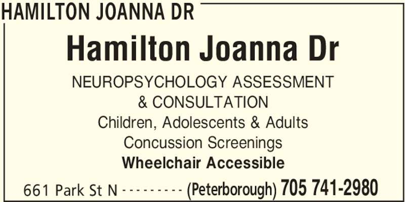 Hamilton Joanna Dr (705-741-2980) - Display Ad - HAMILTON JOANNA DR 661 Park St N (Peterborough) 705 741-2980- - - - - - - - - NEUROPSYCHOLOGY ASSESSMENT & CONSULTATION Children, Adolescents & Adults Concussion Screenings Wheelchair Accessible