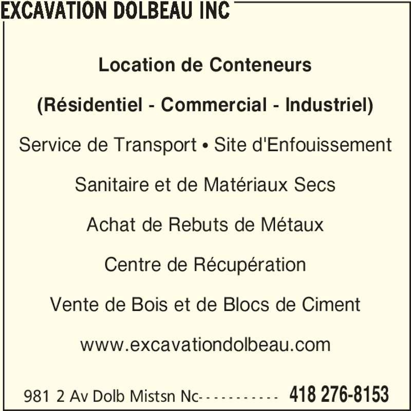 Excavation Dolbeau Inc (418-276-8153) - Annonce illustrée======= - 981 2 Av Dolb Mistsn Nc- - - - - - - - - - - 418 276-8153 EXCAVATION DOLBEAU INC Location de Conteneurs (Résidentiel - Commercial - Industriel) Service de Transport π Site d'Enfouissement Sanitaire et de Matériaux Secs Achat de Rebuts de Métaux Centre de Récupération Vente de Bois et de Blocs de Ciment www.excavationdolbeau.com