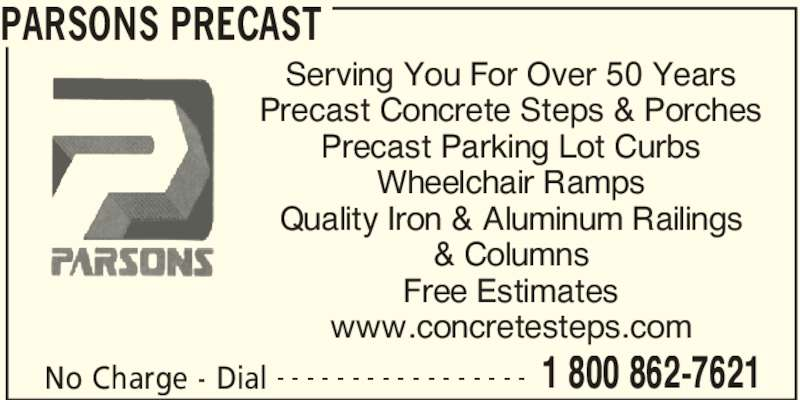 Parsons Precast (905-387-0810) - Display Ad - PARSONS PRECAST No Charge - Dial 1 800 862-7621- - - - - - - - - - - - - - - - - Serving You For Over 50 Years Precast Concrete Steps & Porches Precast Parking Lot Curbs Wheelchair Ramps Quality Iron & Aluminum Railings & Columns Free Estimates www.concretesteps.com