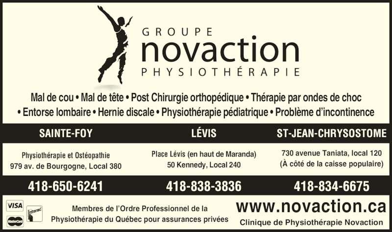 Groupe Novaction Physiothérapie (418-650-6241) - Annonce illustrée======= - 730 avenue Taniata, local 120 (À côté de la caisse populaire) Place Lévis (en haut de Maranda) 50 Kennedy, Local 240 Physiothérapie et Ostéopathie 979 av. de Bourgogne, Local 380 418-834-6675418-838-3836418-650-6241 Mal de cou • Mal de tête • Post Chirurgie orthopédique • Thérapie par ondes de choc • Entorse lombaire • Hernie discale • Physiothérapie pédiatrique • Problème d'incontinence Membres de l'Ordre Professionnel de la www.novaction.ca LÉVIS ST-JEAN-CHRYSOSTOMESAINTE-FOY Physiothérapie du Québec pour assurances privées Clinique de Physiothérapie Novaction