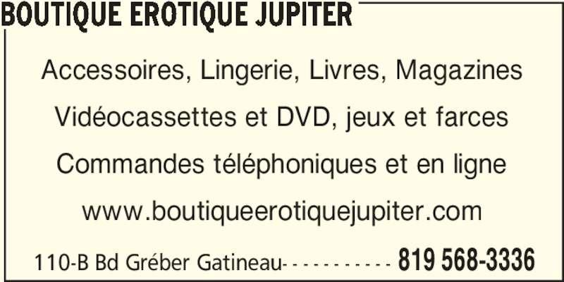 Boutique Erotique Jupiter (819-568-3336) - Annonce illustrée======= - BOUTIQUE EROTIQUE JUPITER Accessoires, Lingerie, Livres, Magazines Vidéocassettes et DVD, jeux et farces Commandes téléphoniques et en ligne www.boutiqueerotiquejupiter.com 110-B Bd Gréber Gatineau- - - - - - - - - - - 819 568-3336