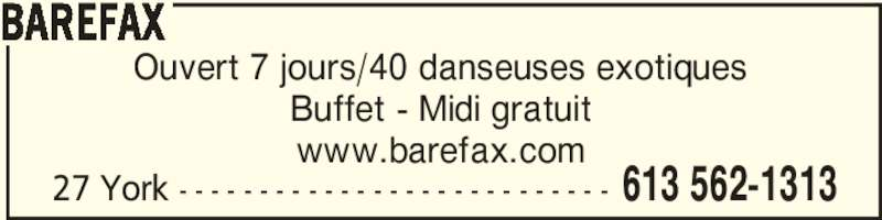Barefax (613-562-1313) - Annonce illustrée======= - 27 York - - - - - - - - - - - - - - - - - - - - - - - - - - - 613 562-1313 BAREFAX Ouvert 7 jours/40 danseuses exotiques Buffet - Midi gratuit www.barefax.com