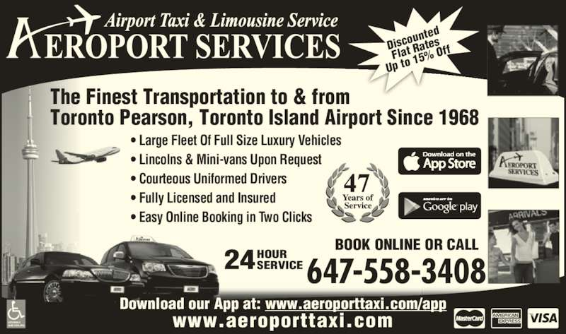 Aeroport Taxi & Limousine Service (416-255-2211) - Display Ad - 24HOURSERVICE BOOK ONLINE OR CALL 647-558-3408 • Large Fleet Of Full Size Luxury Vehicles • Lincolns & Mini-vans Upon Request • Courteous Uniformed Drivers • Fully Licensed and Insured • Easy Online Booking in Two Clicks ACCESSIBLE VANS AVAILABLE www.aeroporttaxi.com Download our App at: www.aeroporttaxi.com/app Disco unted Flat R ates Up to  15%  Off The Finest Transportation to & from Toronto Pearson, Toronto Island Airport Since 1968