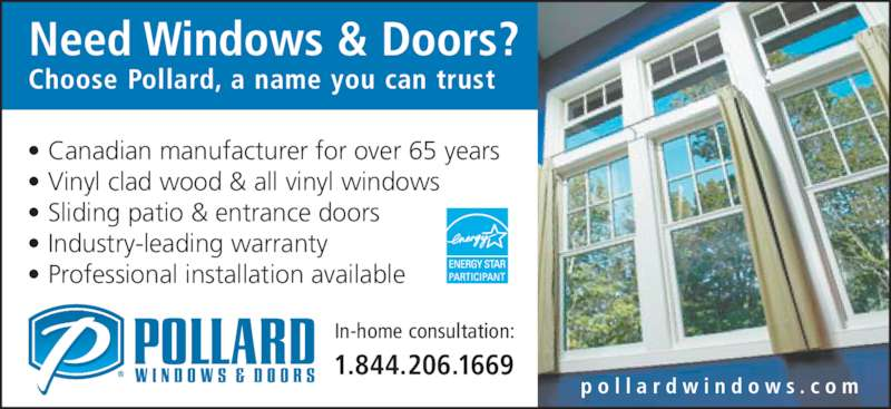 Pollard Windows & Doors (416-696-6716) - Display Ad - Need Windows & Doors? Choose Pollard, a name you can trust p o l l a r d w i n d o w s . c o m In-home consultation: 1.844.206.1669 • Canadian manufacturer for over 65 years • Vinyl clad wood & all vinyl windows • Sliding patio & entrance doors • Industry-leading warranty • Professional installation available