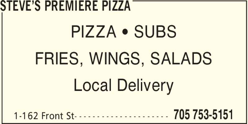 Steve's Premiere Pizza (705-753-5151) - Display Ad - STEVE'S PREMIERE PIZZA 705 753-51511-162 Front St- - - - - - - - - - - - - - - - - - - - - PIZZA ' SUBS FRIES, WINGS, SALADS Local Delivery