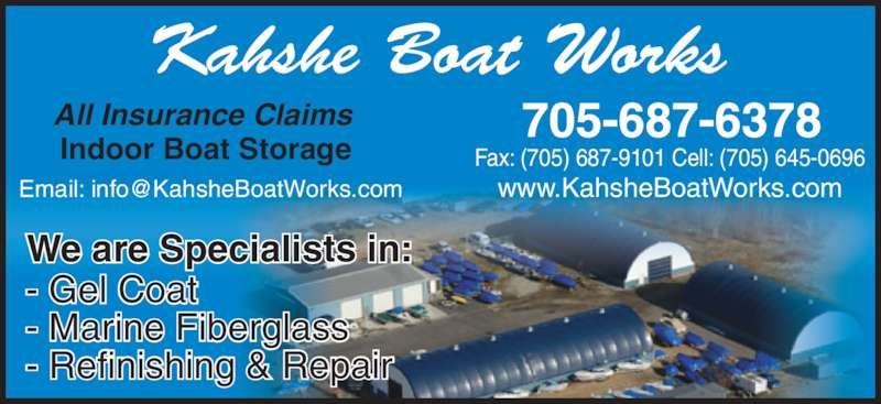 Kahshe Boat Works (705-687-6378) - Display Ad - www.KahsheBoatWorks.com Indoor Boat Storage Fax: (705) 687-9101 Cell: (705) 645-0696 Kahshe Boat Works All Insurance Claims We are Specialists in: - Gel Coat - Marine Fiberglass - Refinishing & Repair